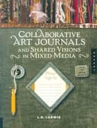 Collaborative Art Journals and Shared Visions in Mixed Media ebook by LK Ludwig