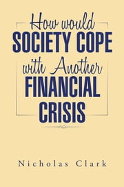 How would Society Cope with Another Financial Crisis ebook by Nicholas Clark