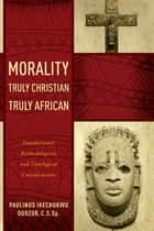 Morality Truly Christian, Truly African ebook by Paulinus Ikechukwu Odozor