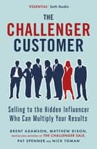 The Challenger Customer - Selling to the Hidden Influencer Who Can Multiply Your Results ebook by Matthew Dixon, Brent Adamson, Pat Spenner,...