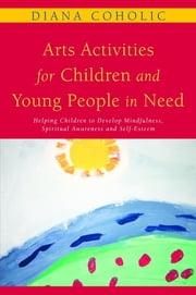 Arts Activities for Children and Young People in Need - Helping Children to Develop Mindfulness, Spiritual Awareness and Self-Esteem ebook by Diana Coholic