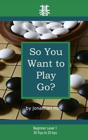 So You Want to Play Go? ebook by Jonathan Hop