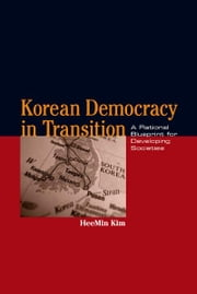 Korean Democracy in Transition - A Rational Blueprint for Developing Societies ebook by HeeMin Kim