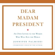 Dear Madam President - An Open Letter to the Women Who Will Run the World audiobook by Jennifer Palmieri