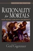 Rationality for Mortals - How People Cope with Uncertainty ebook by Gerd Gigerenzer