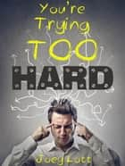 You're Trying Too Hard eBook von Joey Lott