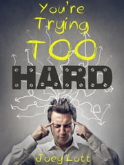 You're Trying Too Hard ebook by Joey Lott
