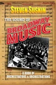 The Sound of Broadway Music - A Book of Orchestrators and Orchestrations ebook by Steven Suskin