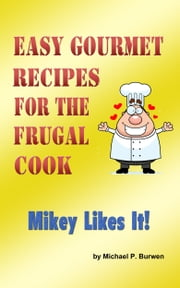 Easy Gourmet Recipes for the Frugal Cook: Mikey Likes it! ebook by Michael P. Burwen