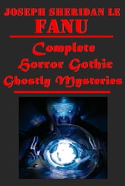 Complete Horror Gothic Ghostly Mysteries ebook by Joseph Sheridan Le Fanu,J. S. Le Fanu's