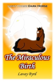 The Miraculous Birth - Light Horse Dark Horse, #1 ebook by Lavay Byrd