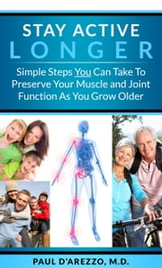 Stay Active Longer: Simple Steps You Can Take To Preserve Your Muscle and Joint Function As You Grow Older ebook by Paul D'Arezzo