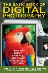 The Basic Book of Digital Photography - How to Shoot, Enhance, and Share Your Digital Pictures ebook by Tom Grimm,Michele Grimm