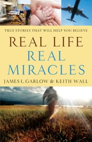 Real Life, Real Miracles - True Stories That Will Help You Believe ebook by James L. Garlow,Keith Wall