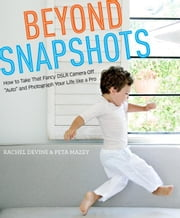 "Beyond Snapshots - How to Take That Fancy DSLR Camera Off ""Auto"" and Photograph Your Life like a Pro ebook by Rachel Devine,Peta Mazey"