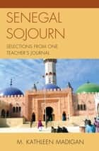 Senegal Sojourn - Selections from One Teacher's Journal ebook by Kathleen M. Madigan
