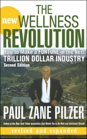 The New Wellness Revolution - How to Make a Fortune in the Next Trillion Dollar Industry ebook by Paul Zane Pilzer