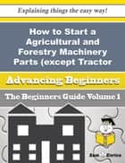 How to Start a Agricultural and Forestry Machinery Parts (except Tractor Parts) Business (Beginners ebook by Coleman Frias