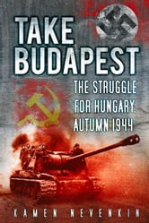 Take Budapest! - The Struggle for Hungary Autumn 1944 ebook by Kamen Nevenkin