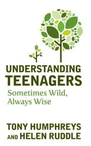 Understanding Teenagers: Sometimes Wild, Always Wise ebook by Tony   Humphreys,Helen Ruddle