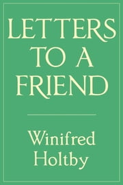 Letters to a Friend ebook by Winifred Holtby,Jean McWilliam
