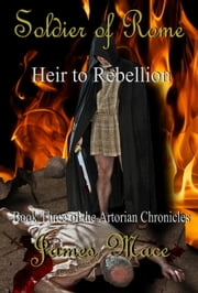 Soldier of Rome: Heir to Rebellion - Book Three of the Artorian Chronicles ebook by James Mace