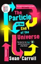The Particle at the End of the Universe ebook by Sean Carroll