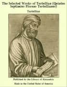 The Selected Works of Tertullian (Quintus Septimius Florens Tertullianus) ebook by Tertullian