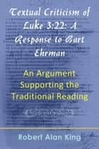 Textual Criticism of Luke 3:22: A Response to Bart Ehrman, An Argument Supporting the Traditional Reading ebook by Robert Alan King