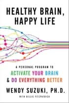 Healthy Brain, Happy Life - A Personal Program to to Activate Your Brain and Do Everything Better ebook by Wendy Suzuki, Billie Fitzpatrick