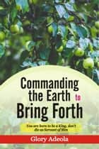 Commanding the Earth to Bring Forth ebook by Dr. Glory Adeola
