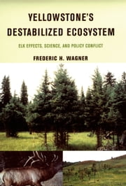 Yellowstone's Destabilized Ecosystem: Elk Effects, Science, and Policy Conflict ebook by Frederic H. Wagner,Wayne L. Hamilton,Richard B. Keigley