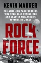 Rock Force - The American Paratroopers Who Took Back Corregidor and Exacted MacArthur's Revenge on Japan ebook by Kevin Maurer