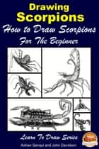 Drawing Scorpions: How to Draw Scorpions For the Beginner ebook by Adrian Sanqui, John Davidson