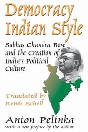 Democracy Indian Style - Subhas Chandra Bose and the Creation of India's Political Culture ebook by Anton Pelinka,Anton Pelinka,Renee Schell