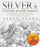 Silver & Costume Jewelry Making : A Complete & Step by Step Guide ebook by Janet Evans