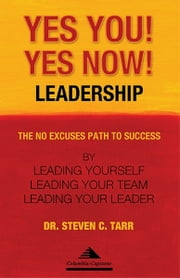 Yes You! Yes Now! Leadership: The No Excuses Path to Success by Leading Yourself, Leading Your Team, and Leading Your Leader ebook by Columbia-Capstone