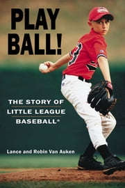 Play Ball! - The Story of Little League Baseball ebook by Lance Van Auken,Robin Van Auken