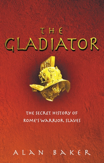 The Gladiator - The Secret History of Rome's Warrior Slaves ebook by Alan Baker