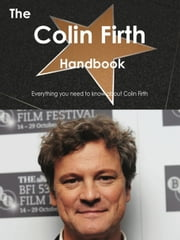 The Colin Firth Handbook - Everything you need to know about Colin Firth ebook by Smith, Emily