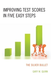 Improving Test Scores in Five Easy Steps - The Silver Bullet ebook by Gary W. Quinn