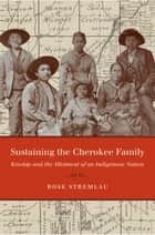 Sustaining the Cherokee Family - Kinship and the Allotment of an Indigenous Nation ebook by Rose Stremlau