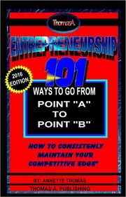 Entrepreneurship: 101 Ways To Go From Point A To Point B - How To Consistently Maintain Your Competitive Edge ebook by Annette T Thomas
