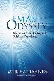 Ema's Odyssey - Shamanism for Healing and Spiritual Knowledge ebook by Sandra Harner,Michael Harner