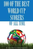 100 of the Best World Cup Scorers of All Time ebook by alex trostanetskiy