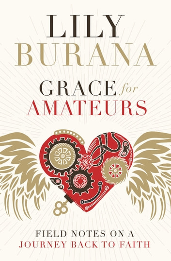 Grace for Amateurs - Field Notes on a Journey Back to Faith ebook by Lily Burana