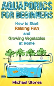 Aquaponics For Beginners: How To Start Raising Fish And Growing Vegetables At Home - Urban Gardening ebook by Michael Stones
