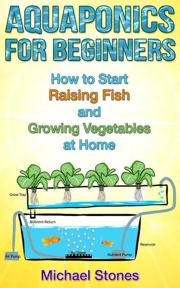 Aquaponics For Beginners: How To Start Raising Fish And Growing Vegetables  At Home ebook by Michael Stones - Rakuten Kobo