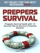 Preppers Survival: Preppers Survival Guide with 13 Survival Tips to Survive a Financial Disaster. Get Ready for the Next Recession NOW! ebook by James Clark