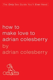 How to Make Love to Adrian Colesberry - The Only Sex Guide You'll Ever Need ebook by Adrian Colesberry